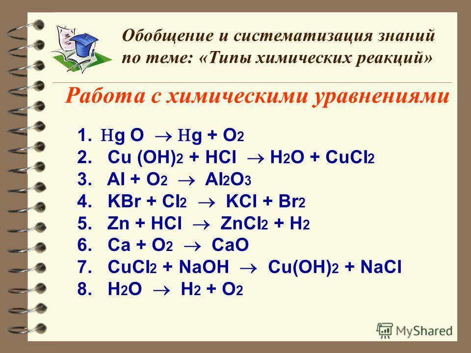 Работа с химическими уравнениями Обобщение и систематизация знаний по теме: «Типы химических реакций» 1. g O g + O 2 2. Сu (OH) 2 + HCI H 2 O + CuCI 2 3. AI + O 2 AI 2 O 3 4. KBr + CI 2 KCI + Br 2 5. Zn + HCI ZnCI 2 + H 2 6. Ca + O 2 CaO 7. СuCI 2 +