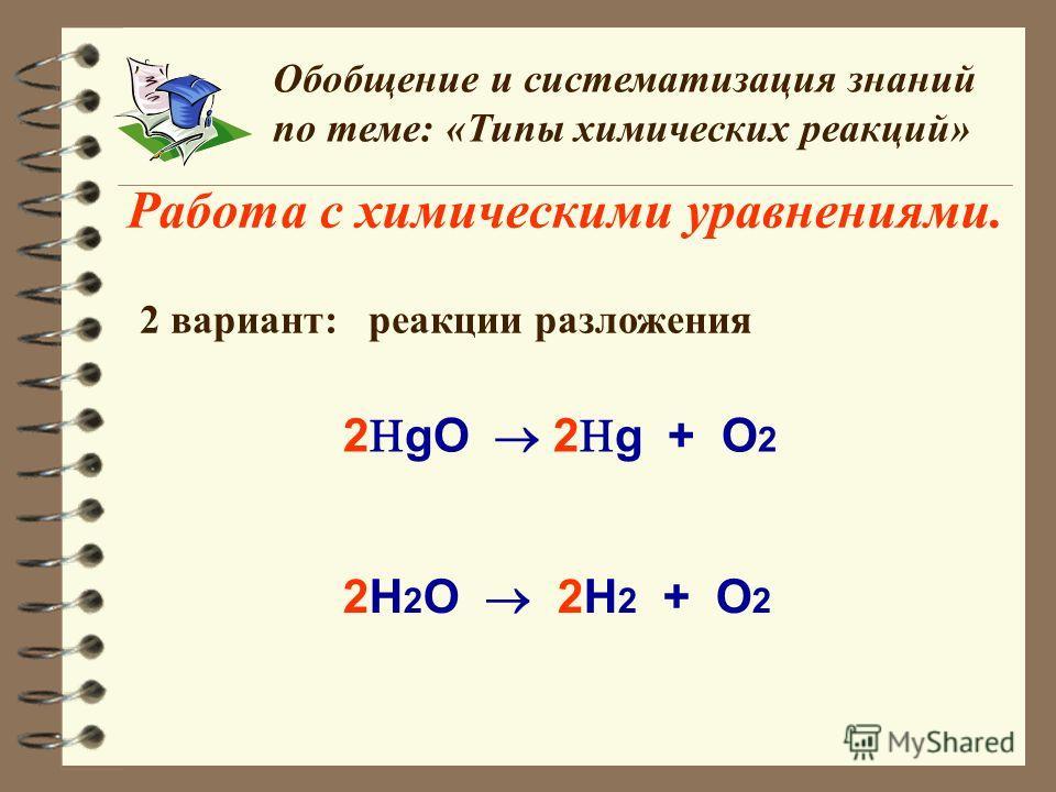 Работа с химическими уравнениями. Обобщение и систематизация знаний по теме: «Типы химических реакций» 2 вариант: реакции разложения 2 gO 2 g + O 2 2H 2 O 2H 2 + O 2