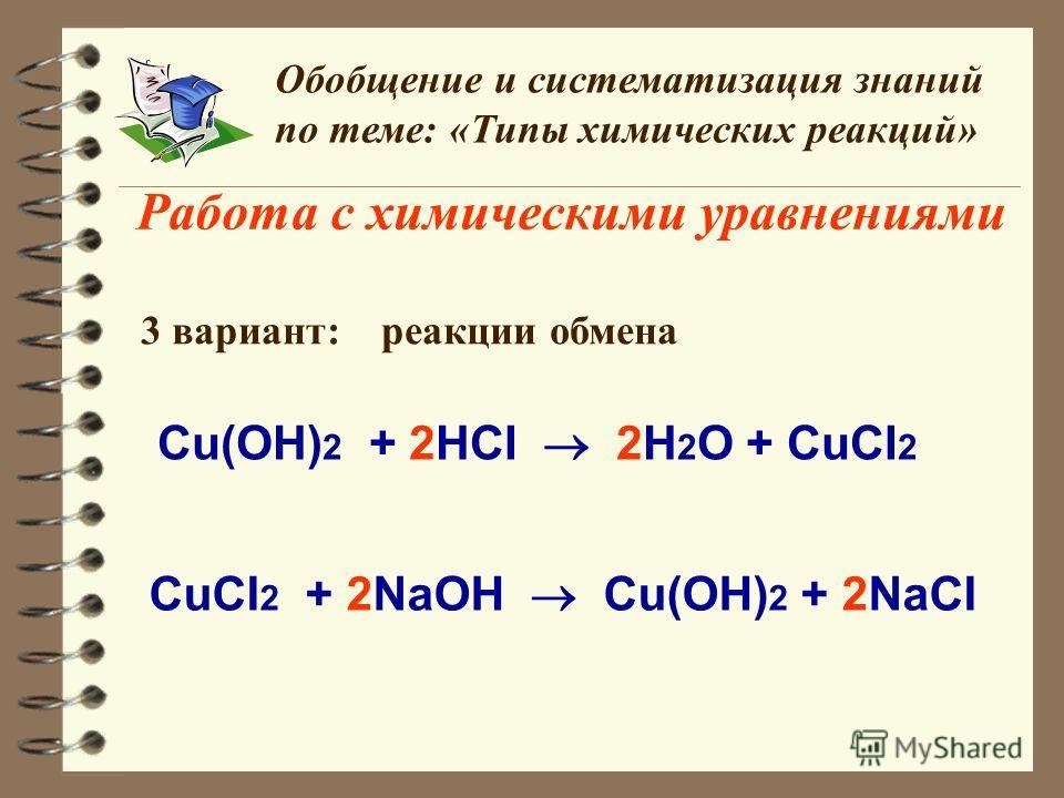 Работа с химическими уравнениями Обобщение и систематизация знаний по теме: «Типы химических реакций» 3 вариант: реакции обмена Сu(OH) 2 + 2HCI 2H 2 O + CuCI 2 СuCI 2 + 2NaOH Cu(OH) 2 + 2NaCI