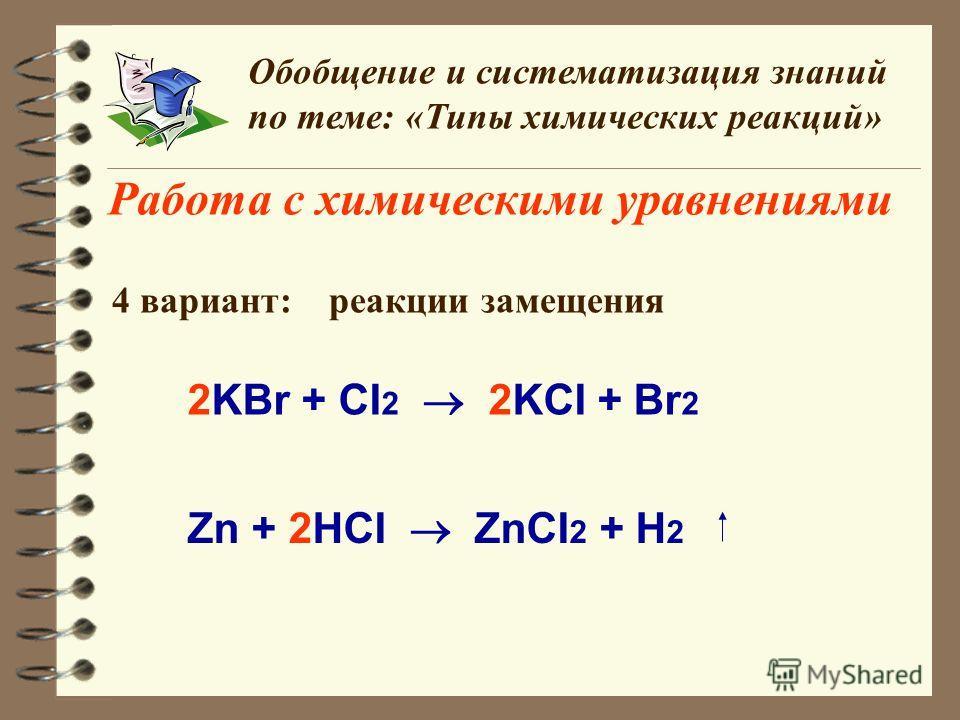 Работа с химическими уравнениями Обобщение и систематизация знаний по теме: «Типы химических реакций» 4 вариант: реакции замещения 2KBr + CI 2 2KCI + Br 2 Zn + 2HCI ZnCI 2 + H 2
