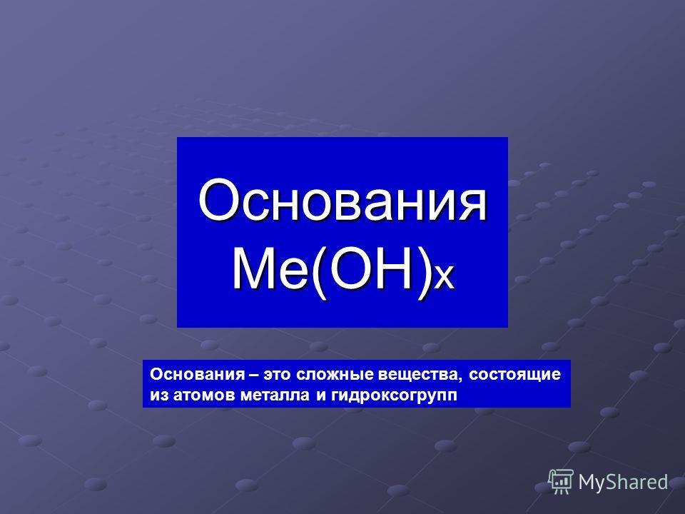 Основания Ме(ОН) х Основания – это сложные вещества, состоящие из атомов металла и гидроксогрупп