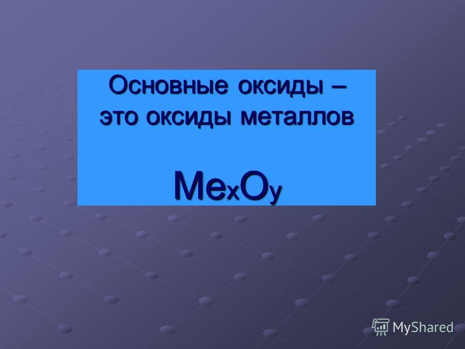 Основные оксиды – это оксиды металлов Ме х О y