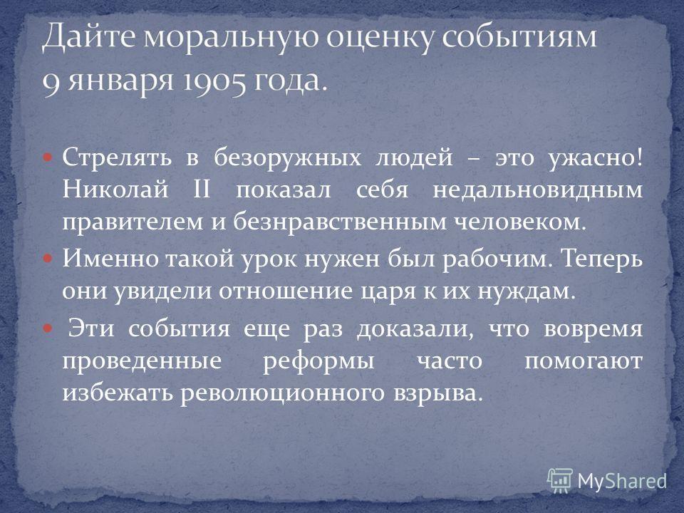 Стрелять в безоружных людей – это ужасно! Николай II показал себя недальновидным правителем и безнравственным человеком. Именно такой урок нужен был рабочим. Теперь они увидели отношение царя к их нуждам. Эти события еще раз доказали, что вовремя про
