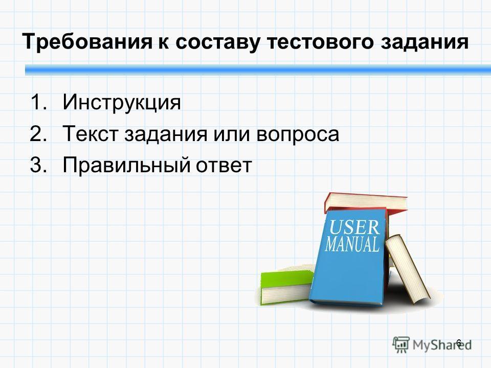 6 Требования к составу тестового задания 1.Инструкция 2.Текст задания или вопроса 3.Правильный ответ