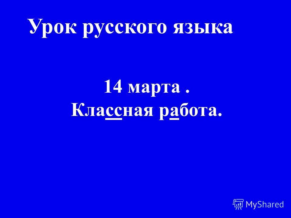 Урок русского языка 14 марта. Классная работа.