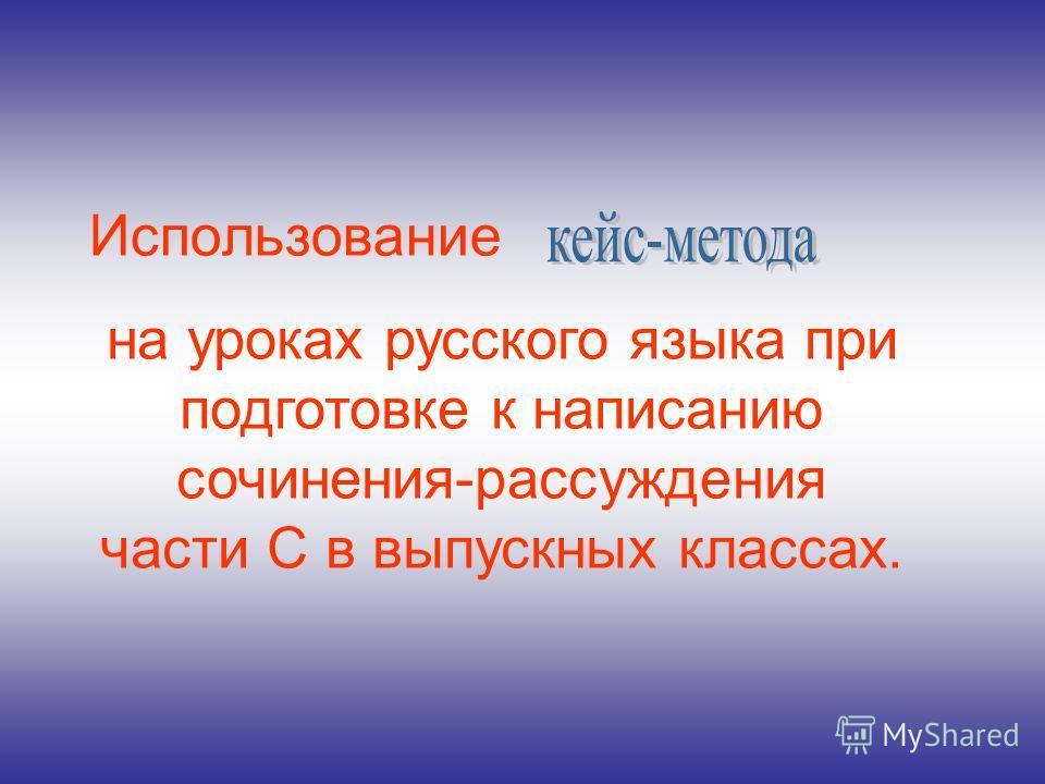 Использование на уроках русского языка при подготовке к написанию сочинения-рассуждения части С в выпускных классах.
