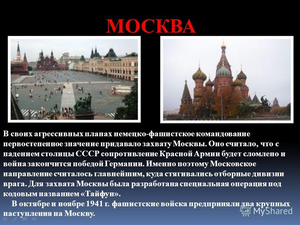 МОСКВА В своих агрессивных планах немецко-фашистское командование первостепенное значение придавало захвату Москвы. Оно считало, что с падением столицы СССР сопротивление Красной Армии будет сломлено и война закончится победой Германии. Именно поэтом