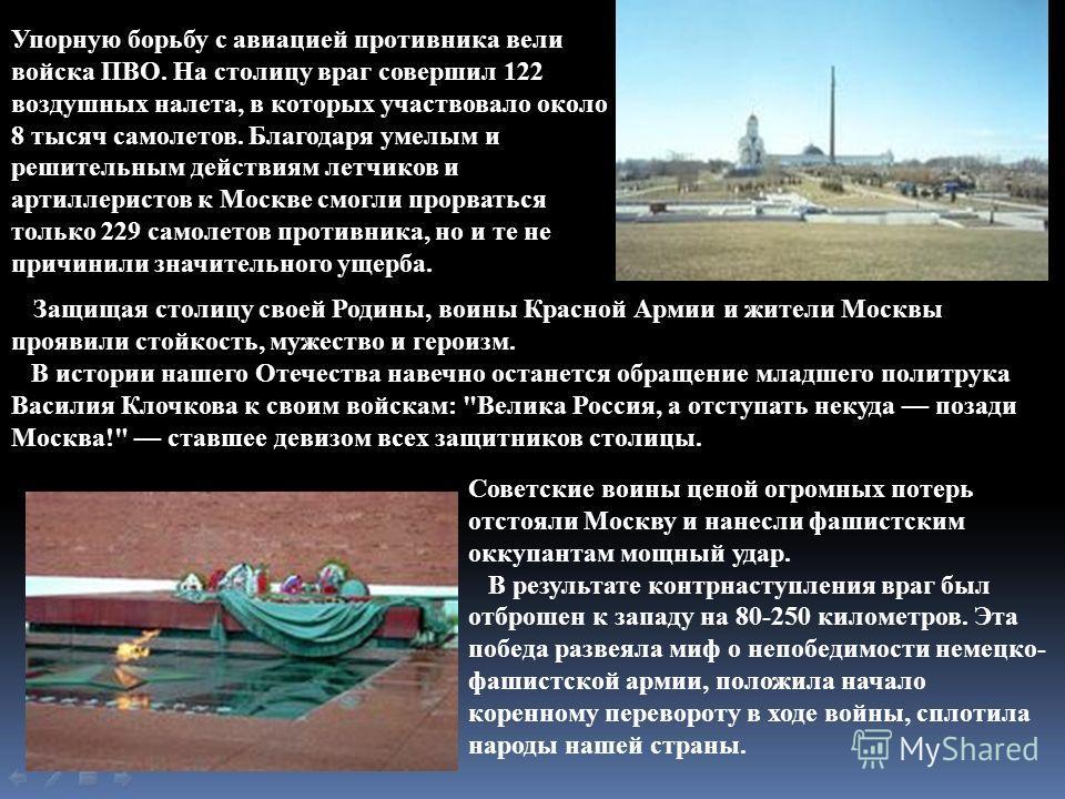 Упорную борьбу с авиацией противника вели войска ПВО. На столицу враг совершил 122 воздушных налета, в которых участвовало около 8 тысяч самолетов. Благодаря умелым и решительным действиям летчиков и артиллеристов к Москве смогли прорваться только 22