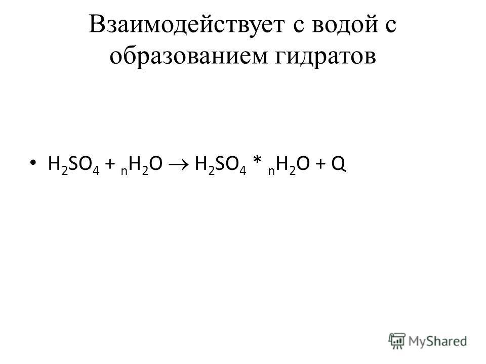 Взаимодействует с водой с образованием гидратов H 2 SO 4 + n H 2 O H 2 SO 4 * n H 2 O + Q