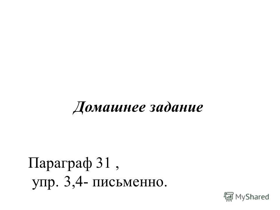Домашнее задание Параграф 31, упр. 3,4- письменно.