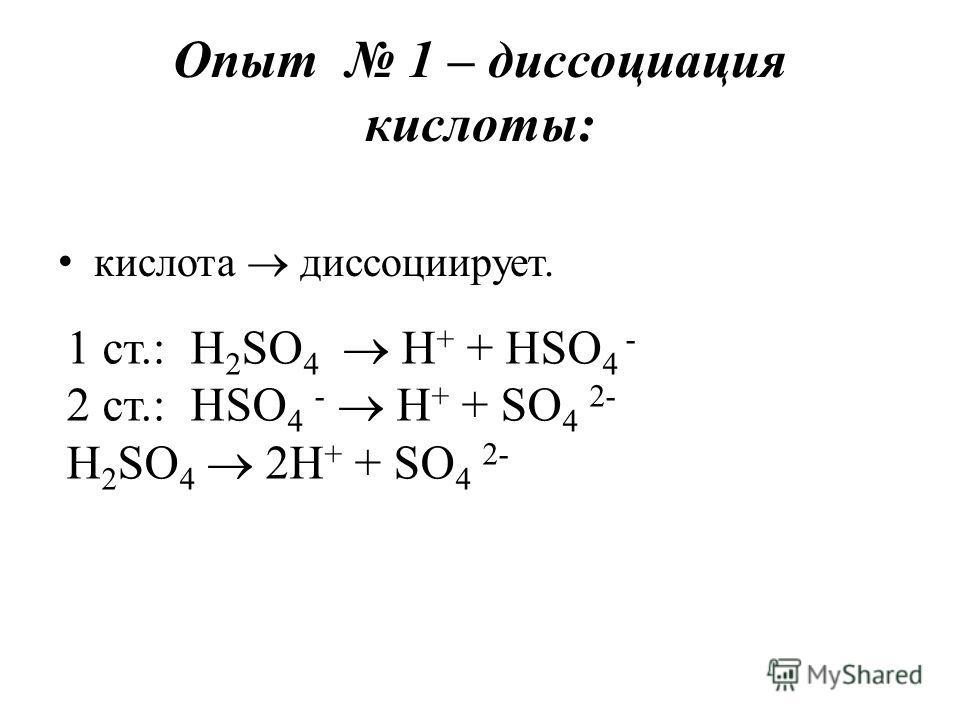 Опыт 1 – диссоциация кислоты: кислота диссоциирует. 1 ст.: H 2 SO 4 H + + HSO 4 - 2 ст.: HSO 4 - H + + SO 4 2- H 2 SO 4 2H + + SO 4 2-