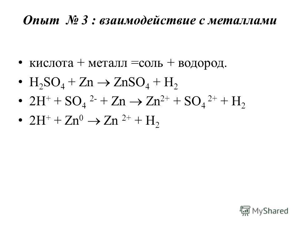Опыт 3 : взаимодействие с металлами кислота + металл =соль + водород. H 2 SO 4 + Zn ZnSO 4 + H 2 2H + + SO 4 2- + Zn Zn 2+ + SO 4 2+ + H 2 2H + + Zn 0 Zn 2+ + H 2