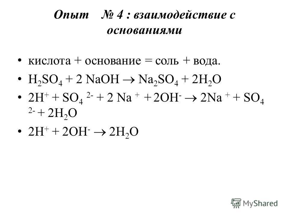 Опыт 4 : взаимодействие с основаниями кислота + основание = соль + вода. H 2 SO 4 + 2 NaOH Na 2 SO 4 + 2H 2 O 2H + + SO 4 2- + 2 Na + + 2OH - 2Na + + SO 4 2- + 2H 2 O 2H + + 2OH - 2H 2 O