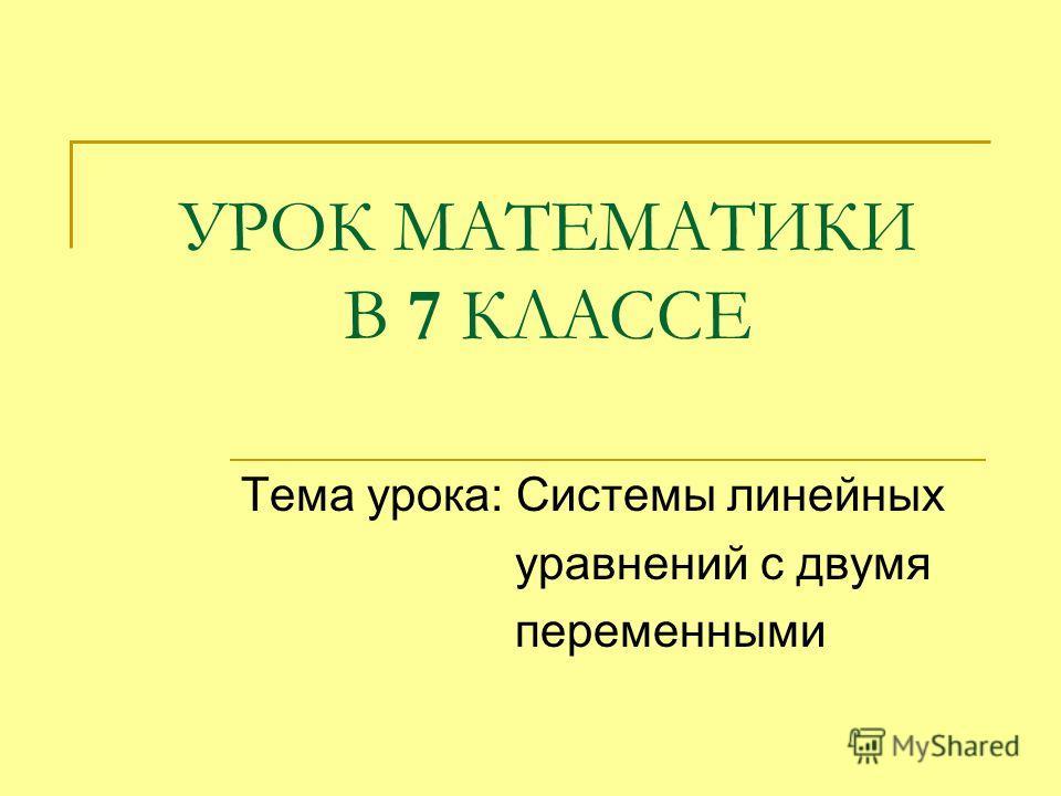 УРОК МАТЕМАТИКИ В 7 КЛАССЕ Тема урока: Системы линейных уравнений с двумя переменными