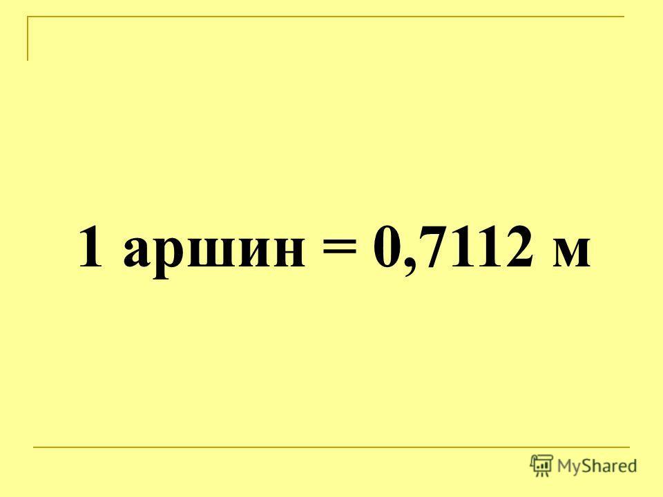 1 аршин = 0,7112 м