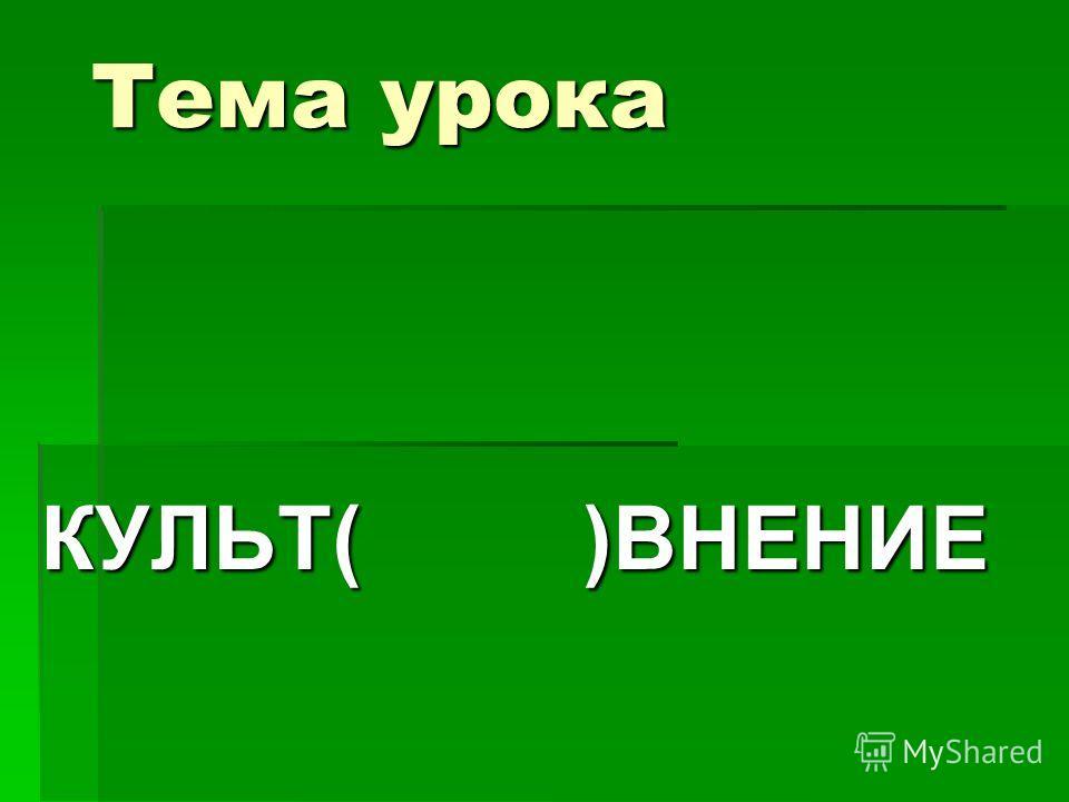 Тема урока КУЛЬТ( )ВНЕНИЕ