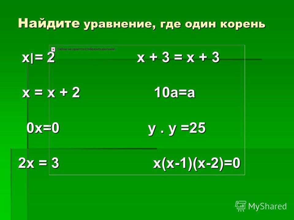 Найдите уравнение, где один корень х׀= 2 х + 3 = х + 3х׀= 2 х + 3 = х + 3 х = х + 2 10а=а х = х + 2 10а=а 0х=0 у. у =25 0х=0 у. у =25 2х = 3 х(х-1)(х-2)=0