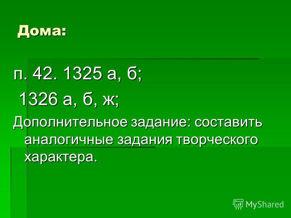 Дома: п. 42. 1325 а, б; 1326 а, б, ж; 1326 а, б, ж; Дополнительное задание: составить аналогичные задания творческого характера.