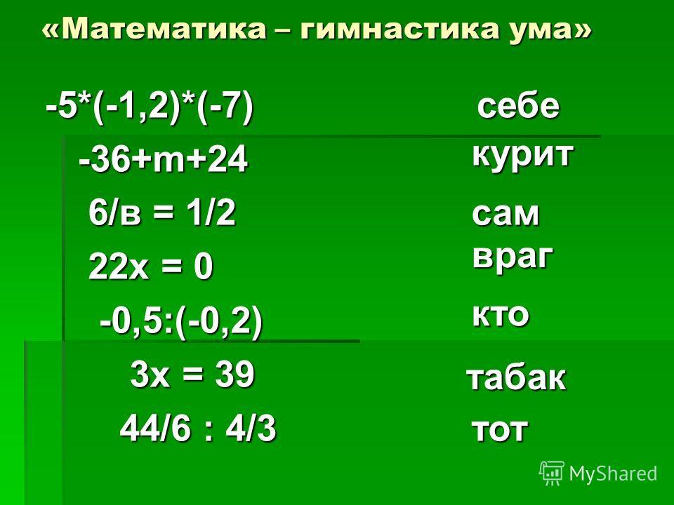 «Математика – гимнастика ума» -5*(-1,2)*(-7) -5*(-1,2)*(-7) -36+m+24 -36+m+24 6/в = 1/2 6/в = 1/2 22х = 0 22х = 0 -0,5:(-0,2) -0,5:(-0,2) 3х = 39 3х = 39 44/6 : 4/3 44/6 : 4/3 себе курит сам враг кто табак тот