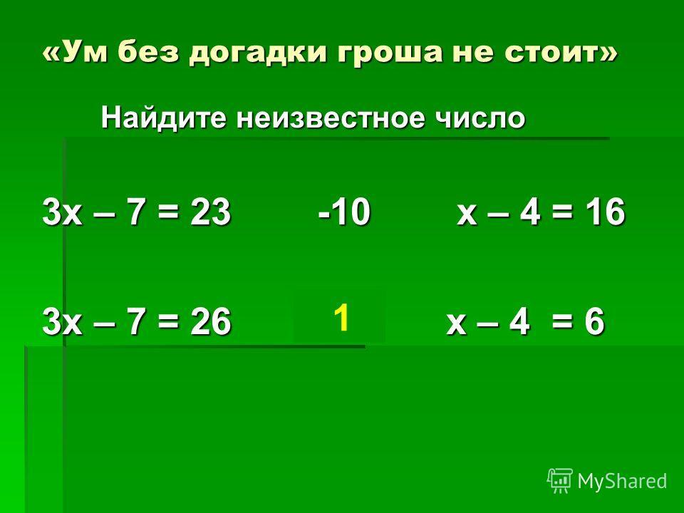 «Ум без догадки гроша не стоит» Найдите неизвестное число Найдите неизвестное число 3х – 7 = 23 -10 х – 4 = 16 3х – 7 = 26 ? х – 4 = 6 1