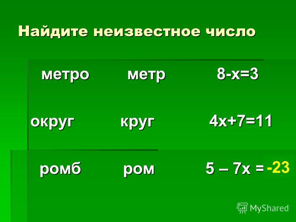 Найдите неизвестное число метро метр 8-х=3 метро метр 8-х=3 округ круг 4х+7=11 ромб ром 5 – 7х = ? ромб ром 5 – 7х = ? -23
