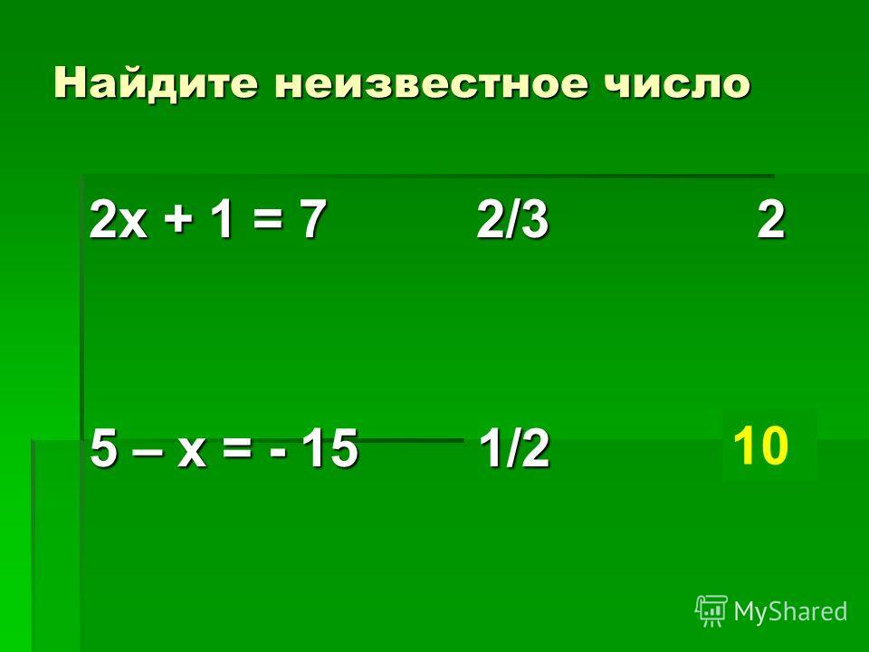 Найдите неизвестное число 2х + 1 = 7 2/3 2 5 – х = - 15 1/2 ? 10