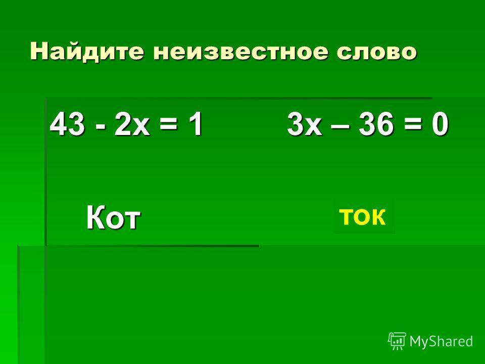 Найдите неизвестное слово 43 - 2х = 1 3х – 36 = 0 Кот ? Кот ? ток