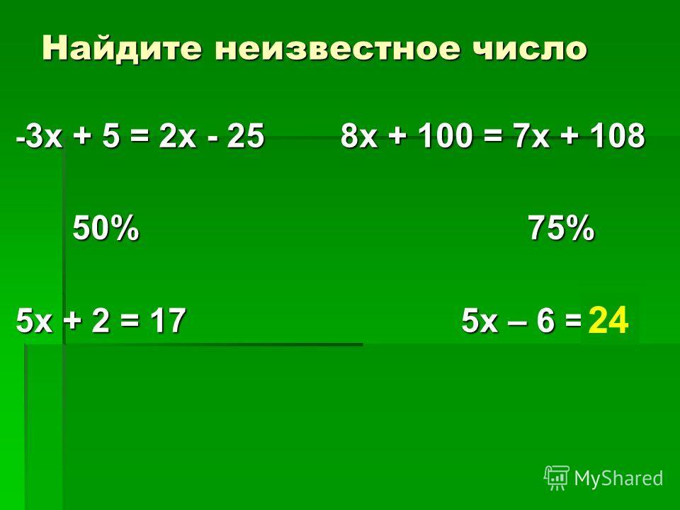 Найдите неизвестное число - 3х + 5 = 2х - 25 8х + 100 = 7х + 108 50% 75% 50% 75% 5х + 2 = 17 5х – 6 = ? 24