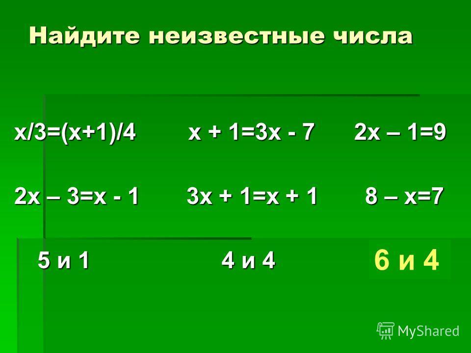 Найдите неизвестные числа х/3=(х+1)/4 х + 1=3х - 7 2х – 1=9 2х – 3=х - 1 3х + 1=х + 1 8 – х=7 5 и 1 4 и 4 ? и ? 5 и 1 4 и 4 ? и ? 6 и 4