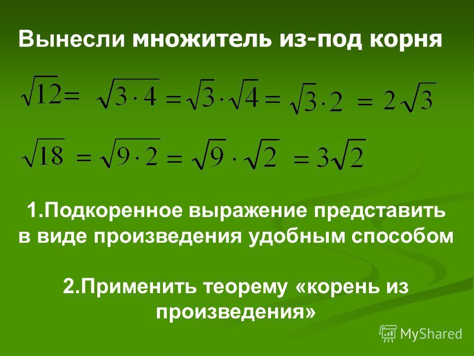 1.Подкоренное выражение представить в виде произведения удобным способом 2.Применить теорему «корень из произведения» Вынесли множитель из-под корня