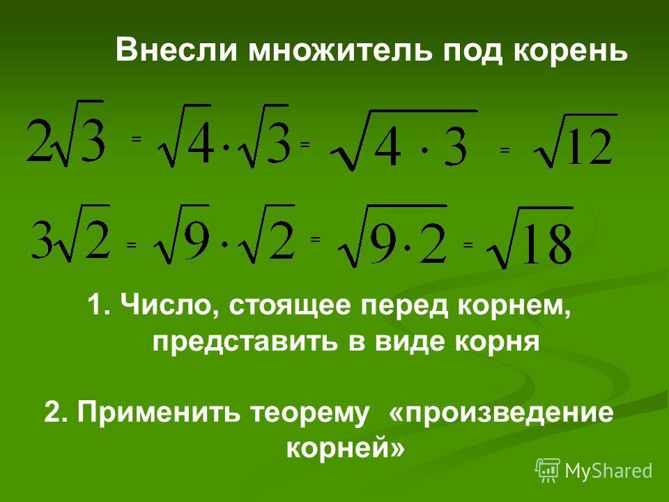 = == = = = 1.Число, стоящее перед корнем, представить в виде корня 2. Применить теорему «произведение корней» Внесли множитель под корень
