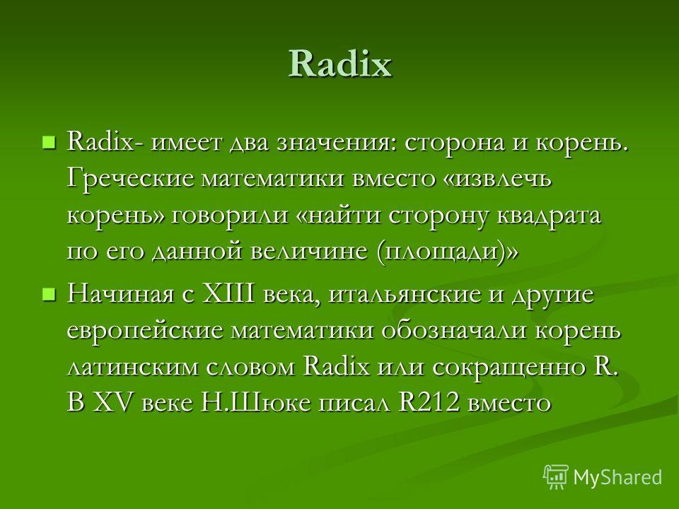 Radix Radix- имеет два значения: сторона и корень. Греческие математики вместо «извлечь корень» говорили «найти сторону квадрата по его данной величине (площади)» Radix- имеет два значения: сторона и корень. Греческие математики вместо «извлечь корен