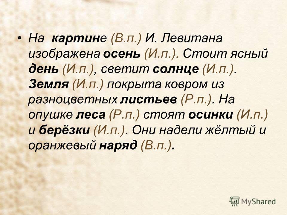На картине (В.п.) И. Левитана изображена осень (И.п.). Стоит ясный день (И.п.), светит солнце (И.п.). Земля (И.п.) покрыта ковром из разноцветных листьев (Р.п.). На опушке леса (Р.п.) стоят осинки (И.п.) и берёзки (И.п.). Они надели жёлтый и оранжевы