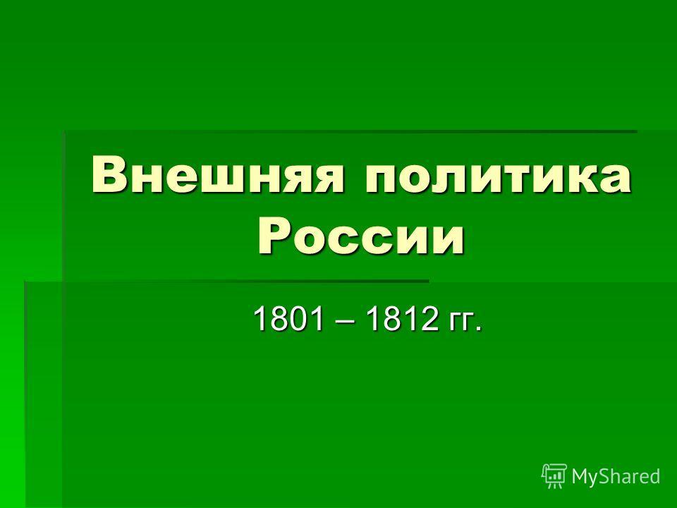 Внешняя политика России 1801 – 1812 гг. 1801 – 1812 гг.