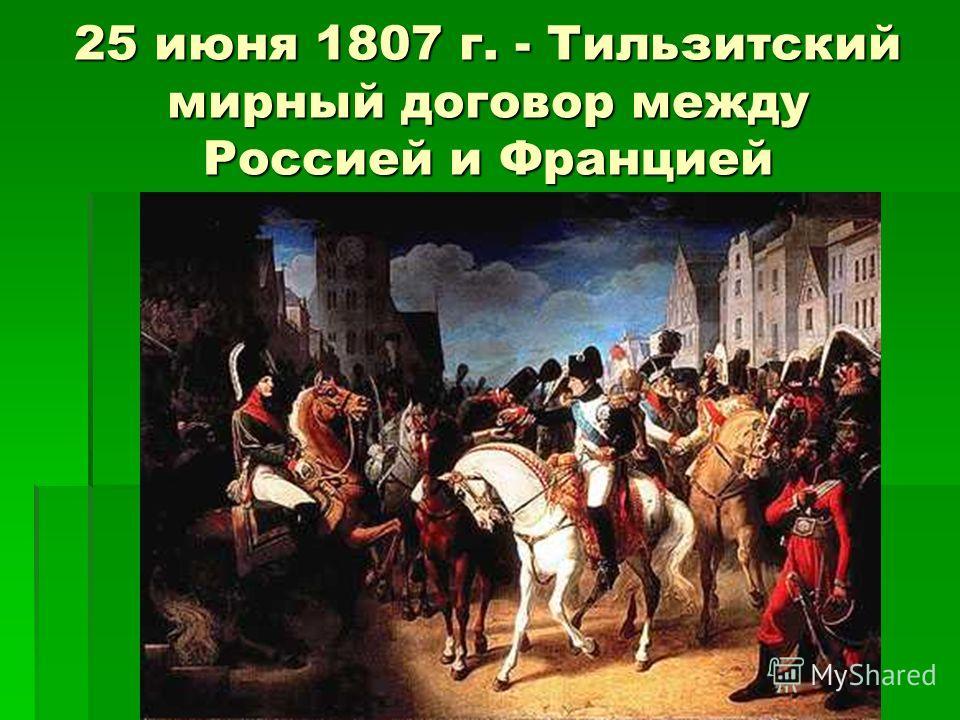 25 июня 1807 г. - Тильзитский мирный договор между Россией и Францией