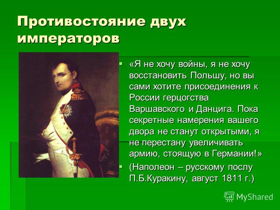 Противостояние двух императоров «Я не хочу войны, я не хочу восстановить Польшу, но вы сами хотите присоединения к России герцогства Варшавского и Данцига. Пока секретные намерения вашего двора не станут открытыми, я не перестану увеличивать армию, с