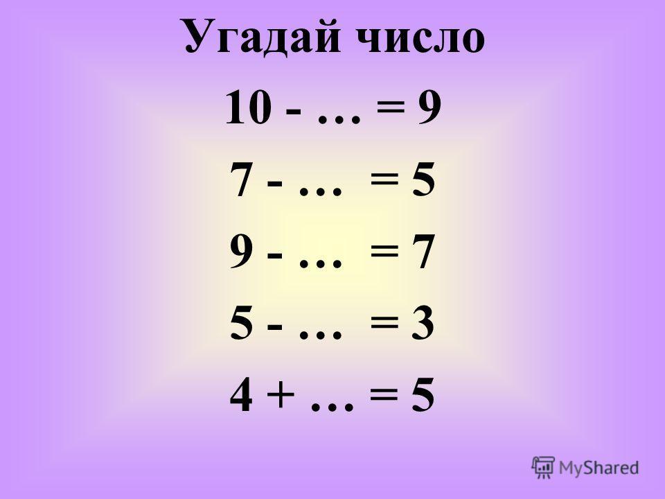 Угадай число 10 - … = 9 7 - … = 5 9 - … = 7 5 - … = 3 4 + … = 5