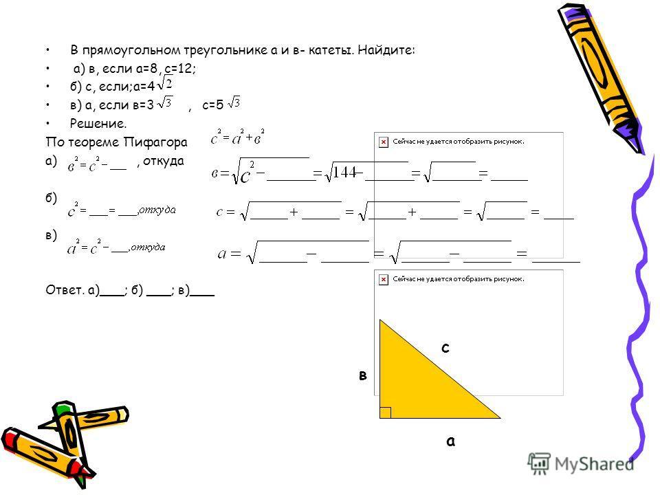 В прямоугольном треугольнике а и в- катеты. Найдите: а) в, если а=8, с=12; б) с, если;а=4 в) а, если в=3, с=5 Решение. По теореме Пифагора а), откуда б) в) Ответ. а)___; б) ___; в)___ в а с