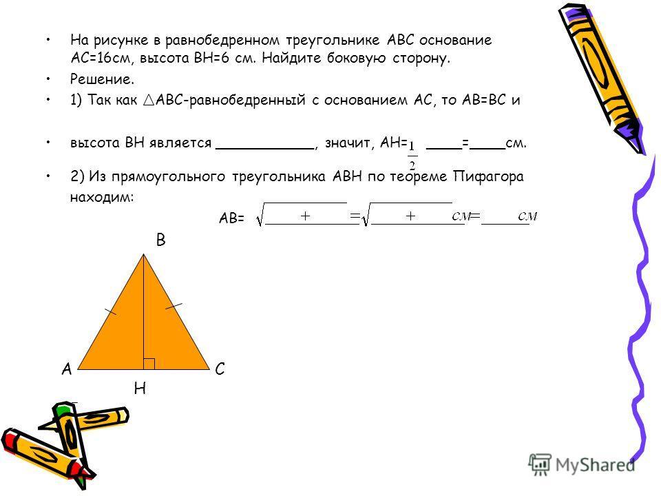На рисунке в равнобедренном треугольнике АВС основание АС=16см, высота ВН=6 см. Найдите боковую сторону. Решение. 1) Так как АВС-равнобедренный с основанием АС, то АВ=ВС и высота ВН является ___________, значит, АН= ____=____см. 2) Из прямоугольного