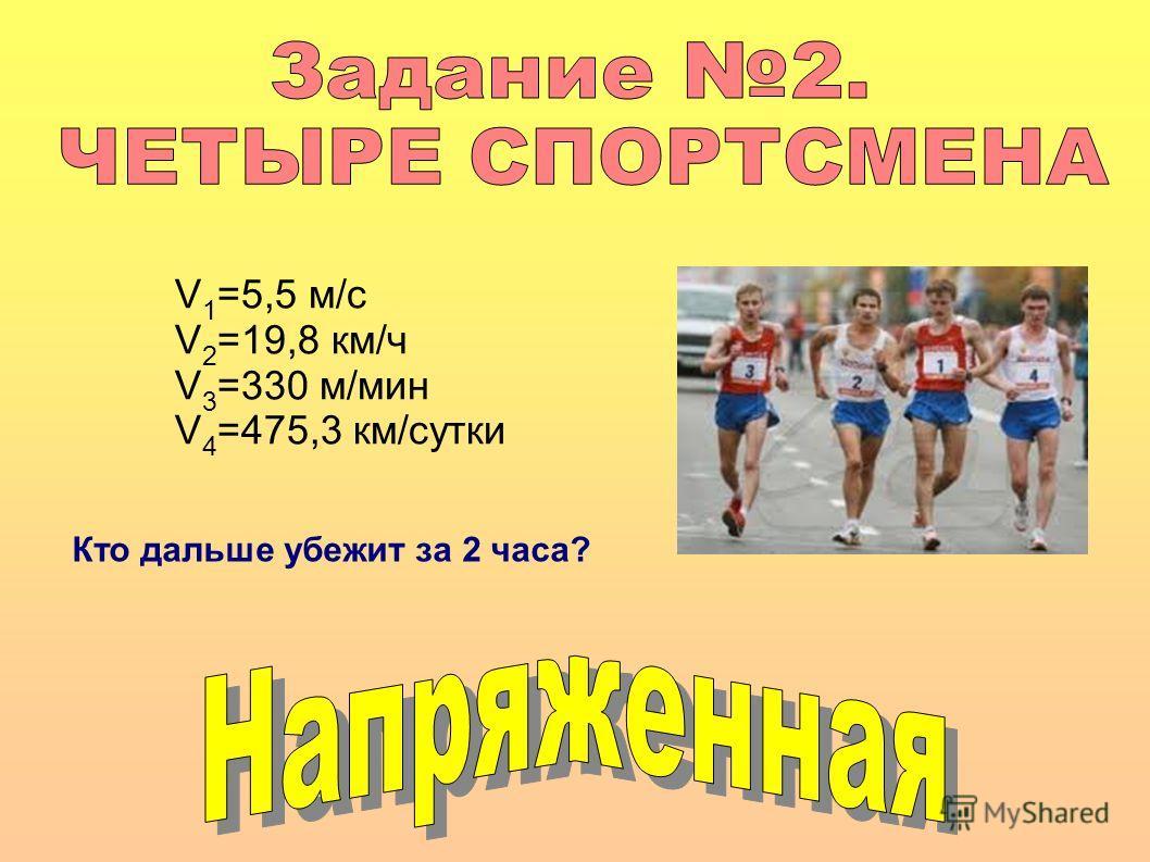 V 1 =5,5 м/с V 2 =19,8 км/ч V 3 =330 м/мин V 4 =475,3 км/сутки Кто дальше убежит за 2 часа?