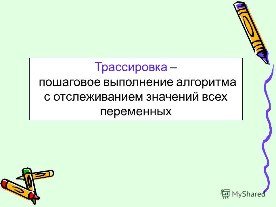 Трассировка – пошаговое выполнение алгоритма с отслеживанием значений всех переменных