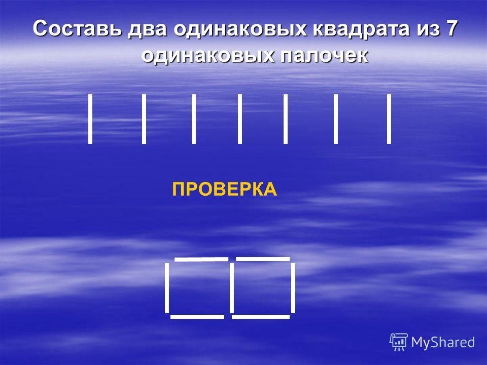 Составь два одинаковых квадрата из 7 одинаковых палочек ПРОВЕРКА