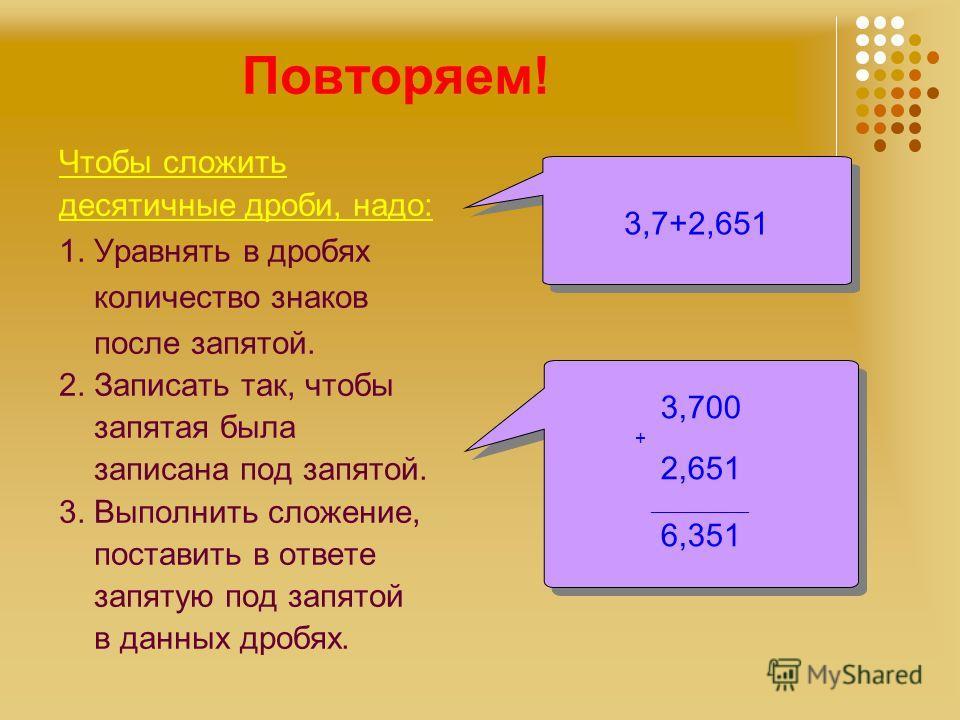 Повторяем! Чтобы сложить десятичные дроби, надо: 1. Уравнять в дробях количество знаков после запятой. 2. Записать так, чтобы запятая была записана под запятой. 3. Выполнить сложение, поставить в ответе запятую под запятой в данных дробях. 3,7+2,651
