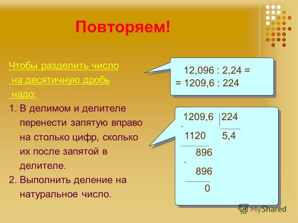 Повторяем! Чтобы разделить число на десятичную дробь надо: 1. В делимом и делителе перенести запятую вправо на столько цифр, сколько их после запятой в делителе. 2. Выполнить деление на натуральное число. 12,096 : 2,24 = = 1209,6 : 224 12,096 : 2,24
