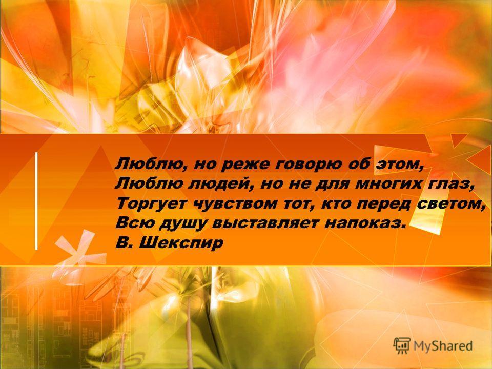 Люблю, но реже говорю об этом, Люблю людей, но не для многих глаз, Торгует чувством тот, кто перед светом, Всю душу выставляет напоказ. В. Шекспир