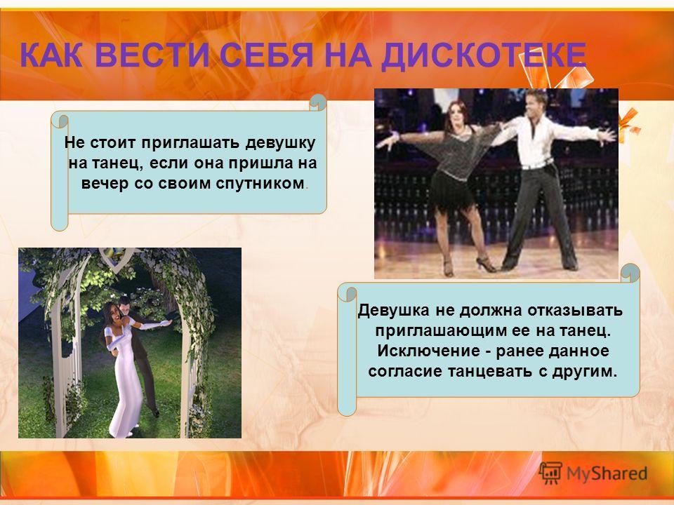 КАК ВЕСТИ СЕБЯ НА ДИСКОТЕКЕ Не стоит приглашать девушку на танец, если она пришла на вечер со своим спутником. Девушка не должна отказывать приглашающим ее на танец. Исключение - ранее данное согласие танцевать с другим.