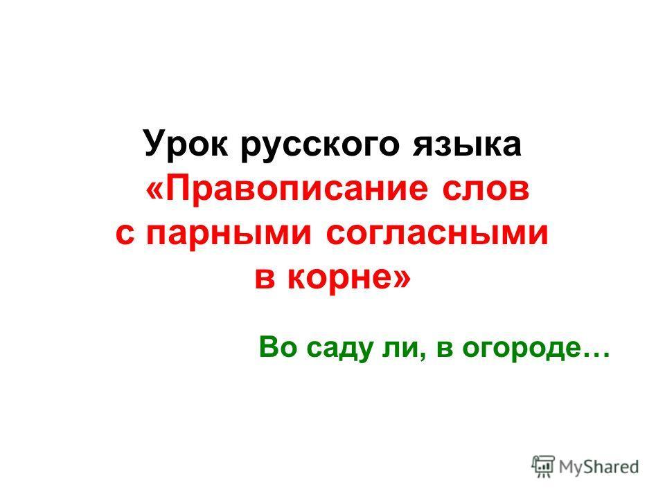 Урок русского языка «Правописание слов с парными согласными в корне» Во саду ли, в огороде…