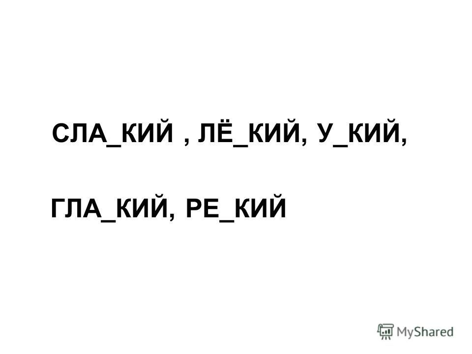 СЛА_КИЙ, ЛЁ_КИЙ, У_КИЙ, ГЛА_КИЙ, РЕ_КИЙ