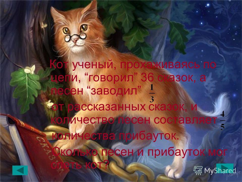 У лукоморья дуб зеленый; Златая цепь на дубе том: И днем и ночью кот ученый; Все ходит по цепи кругом; Идет направо – песнь заводит, Налево - сказку говорит.