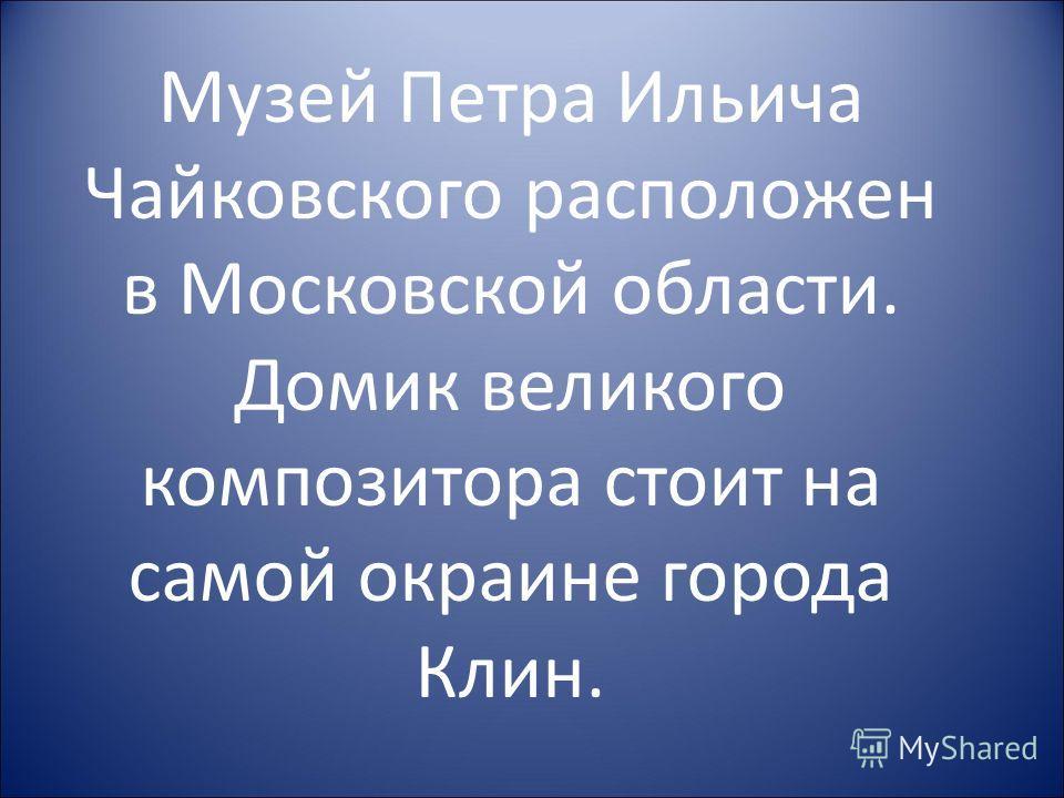 Музей Петра Ильича Чайковского расположен в Московской области. Домик великого композитора стоит на самой окраине города Клин.